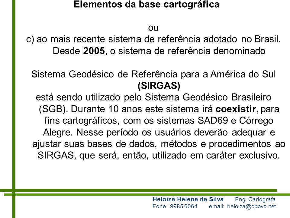Heloiza Helena da Silva Eng. Cartógrafa Fone: 9985 6064 email: heloiza@cpovo.net Elementos da base cartográfica ou c) ao mais recente sistema de refer