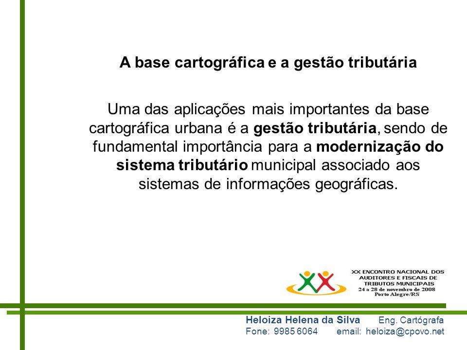 Heloiza Helena da Silva Eng. Cartógrafa Fone: 9985 6064 email: heloiza@cpovo.net A base cartográfica e a gestão tributária Uma das aplicações mais imp