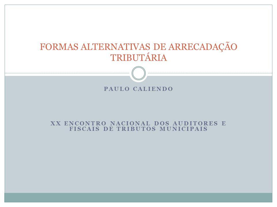 PAULO CALIENDO XX ENCONTRO NACIONAL DOS AUDITORES E FISCAIS DE TRIBUTOS MUNICIPAIS FORMAS ALTERNATIVAS DE ARRECADAÇÃO TRIBUTÁRIA