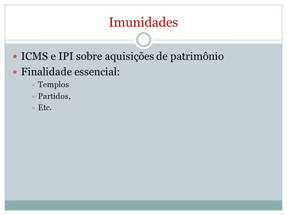 Imunidades ICMS e IPI sobre aquisições de patrimônio Finalidade essencial: Templos Partidos, Etc.
