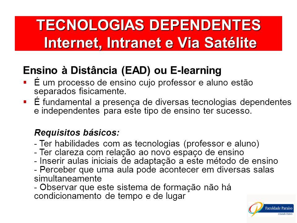 TECNOLOGIAS DEPENDENTES Internet, Intranet e Via Satélite Ensino à Distância (EAD) ou E-learning É um processo de ensino cujo professor e aluno estão