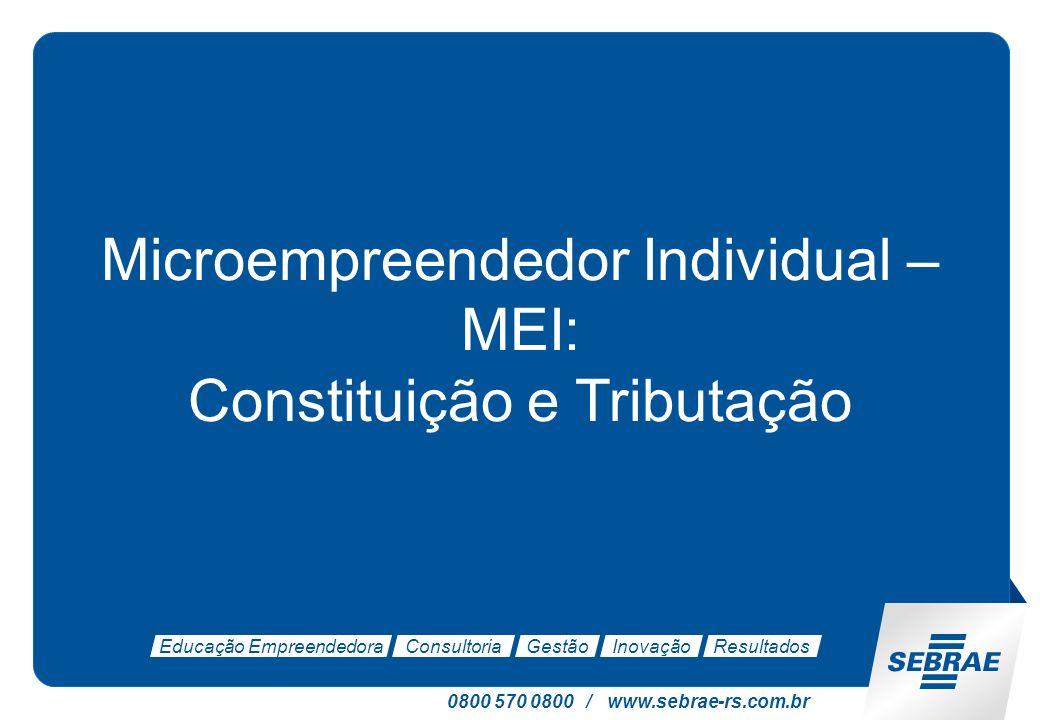 0800 570 0800 / www.sebrae-rs.com.br Educação EmpreendedoraConsultoriaGestãoInovaçãoResultados Microempreendedor Individual – MEI: Constituição e Tributação
