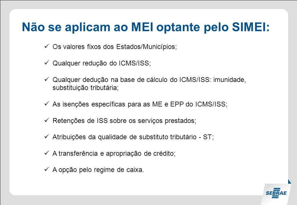 Não se aplicam ao MEI optante pelo SIMEI: Os valores fixos dos Estados/Municípios; Qualquer redução do ICMS/ISS; Qualquer dedução na base de cálculo do ICMS/ISS: imunidade, substituição tributária; As isenções específicas para as ME e EPP do ICMS/ISS; Retenções de ISS sobre os serviços prestados; Atribuições da qualidade de substituto tributário - ST; A transferência e apropriação de crédito; A opção pelo regime de caixa.