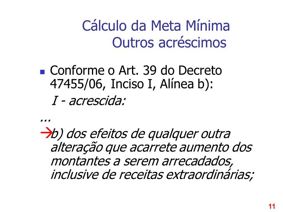 11 Cálculo da Meta Mínima Outros acréscimos Conforme o Art. 39 do Decreto 47455/06, Inciso I, Alínea b): I - acrescida:... b) dos efeitos de qualquer