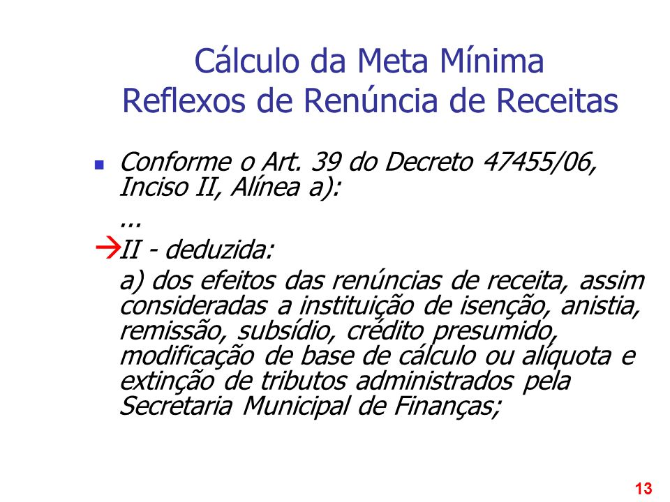 13 Cálculo da Meta Mínima Reflexos de Renúncia de Receitas Conforme o Art. 39 do Decreto 47455/06, Inciso II, Alínea a):... II - deduzida: a) dos efei