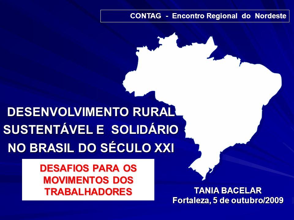 DESAFIOS PARA OS MOVIMENTOS DOS TRABALHADORES TANIA BACELAR Fortaleza, 5 de outubro/2009 CONTAG - Encontro Regional do Nordeste DESENVOLVIMENTO RURAL SUSTENTÁVEL E SOLIDÁRIO NO BRASIL DO SÉCULO XXI