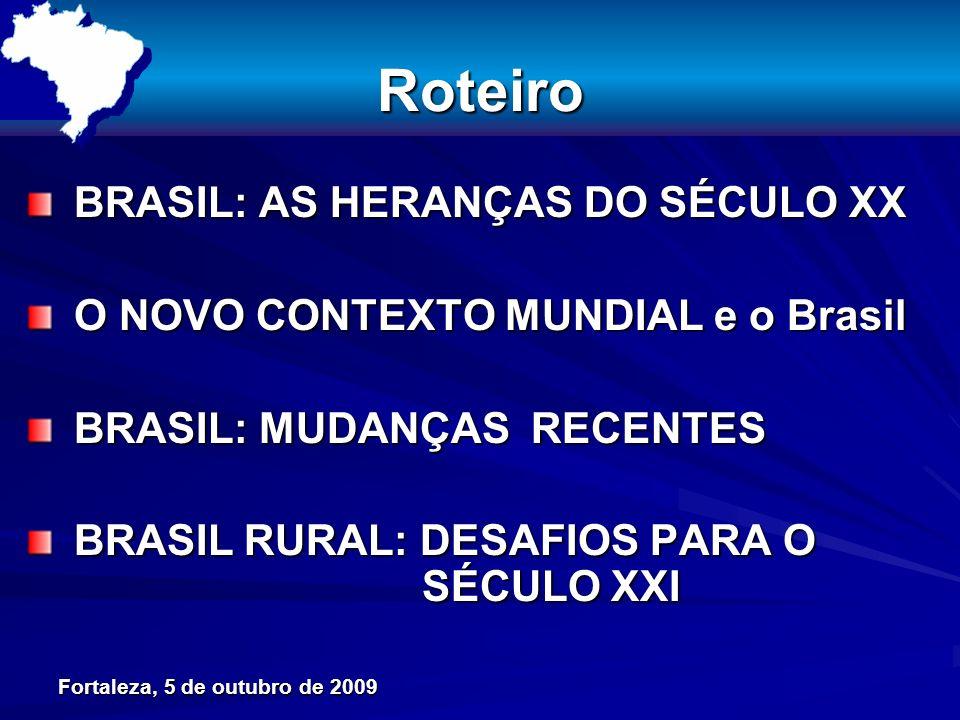 Fortaleza, 5 de outubro de 2009 Roteiro BRASIL: AS HERANÇAS DO SÉCULO XX BRASIL: AS HERANÇAS DO SÉCULO XX O NOVO CONTEXTO MUNDIAL e o Brasil O NOVO CONTEXTO MUNDIAL e o Brasil BRASIL: MUDANÇAS RECENTES BRASIL: MUDANÇAS RECENTES BRASIL RURAL: DESAFIOS PARA O SÉCULO XXI BRASIL RURAL: DESAFIOS PARA O SÉCULO XXI