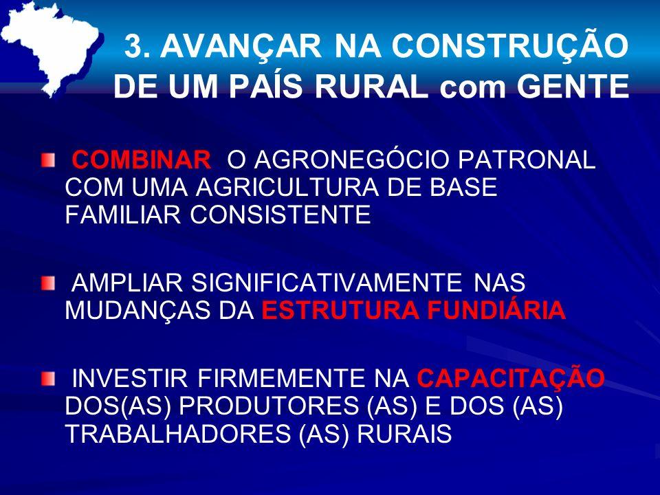 3. AVANÇAR NA CONSTRUÇÃO DE UM PAÍS RURAL com GENTE COMBINAR O AGRONEGÓCIO PATRONAL COM UMA AGRICULTURA DE BASE FAMILIAR CONSISTENTE AMPLIAR SIGNIFICA