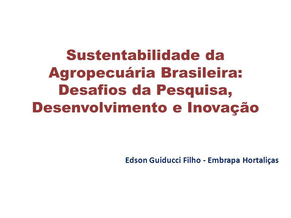 Sustentabilidade da Agropecuária Brasileira: Desafios da Pesquisa, Desenvolvimento e Inovação Edson Guiducci Filho - Embrapa Hortaliças