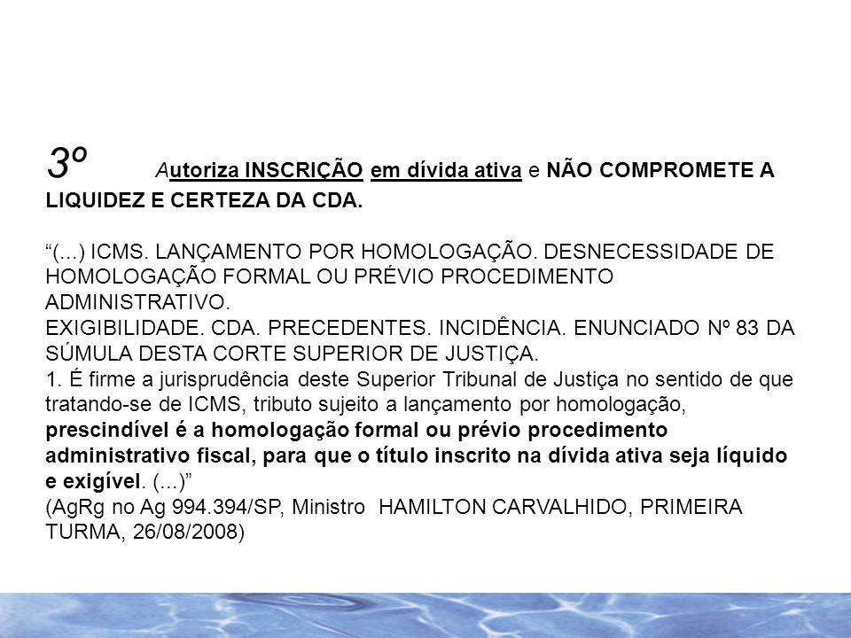 3º Autoriza INSCRIÇÃO em dívida ativa e NÃO COMPROMETE A LIQUIDEZ E CERTEZA DA CDA. (...) ICMS. LANÇAMENTO POR HOMOLOGAÇÃO. DESNECESSIDADE DE HOMOLOGA
