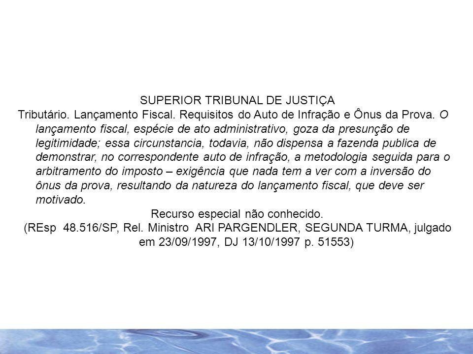 SUPERIOR TRIBUNAL DE JUSTIÇA Tributário. Lançamento Fiscal. Requisitos do Auto de Infração e Ônus da Prova. O lançamento fiscal, espécie de ato admini