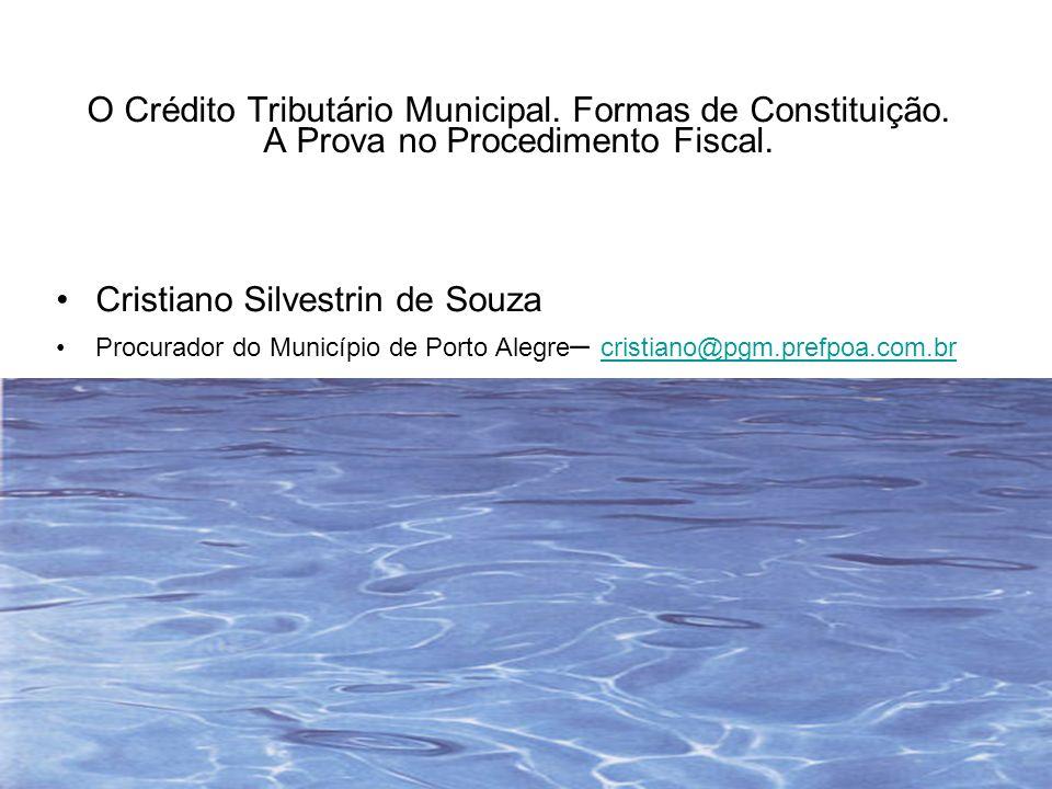 O Crédito Tributário Municipal. Formas de Constituição. A Prova no Procedimento Fiscal. Cristiano Silvestrin de Souza Procurador do Município de Porto