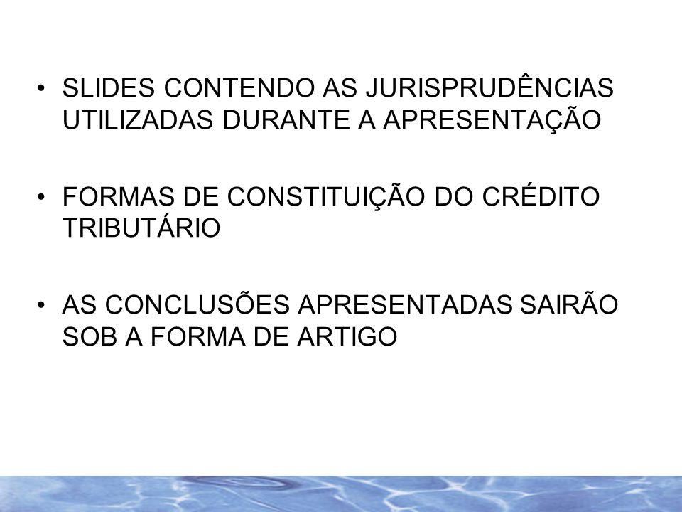 SLIDES CONTENDO AS JURISPRUDÊNCIAS UTILIZADAS DURANTE A APRESENTAÇÃO FORMAS DE CONSTITUIÇÃO DO CRÉDITO TRIBUTÁRIO AS CONCLUSÕES APRESENTADAS SAIRÃO SO