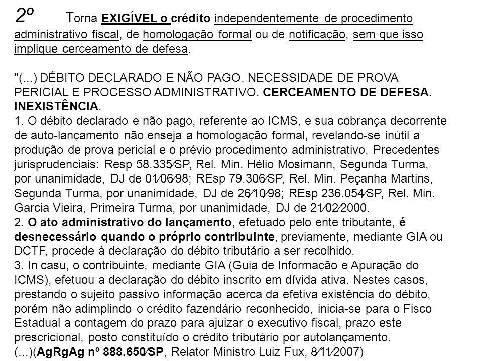 2º T orna EXIGÍVEL o crédito independentemente de procedimento administrativo fiscal, de homologação formal ou de notificação, sem que isso implique c