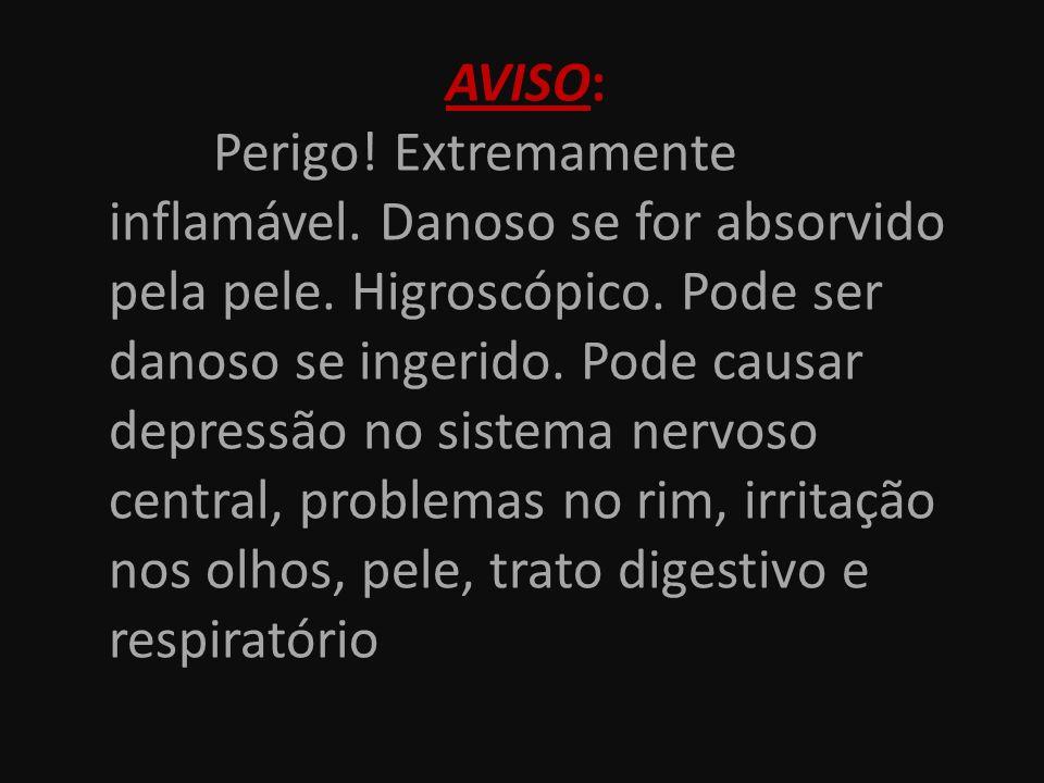 AVISO: Perigo! Extremamente inflamável. Danoso se for absorvido pela pele. Higroscópico. Pode ser danoso se ingerido. Pode causar depressão no sistema