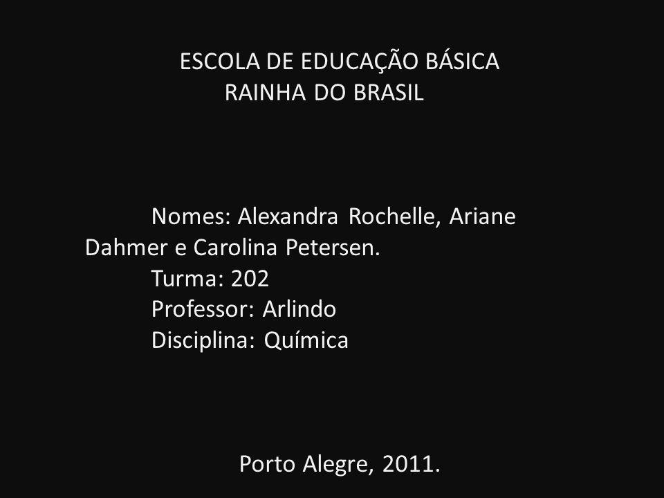 ESCOLA DE EDUCAÇÃO BÁSICA RAINHA DO BRASIL Nomes: Alexandra Rochelle, Ariane Dahmer e Carolina Petersen. Turma: 202 Professor: Arlindo Disciplina: Quí