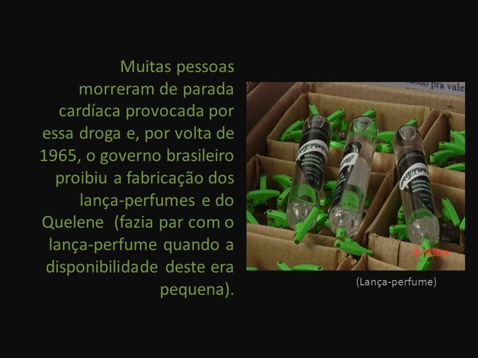 Muitas pessoas morreram de parada cardíaca provocada por essa droga e, por volta de 1965, o governo brasileiro proibiu a fabricação dos lança-perfumes