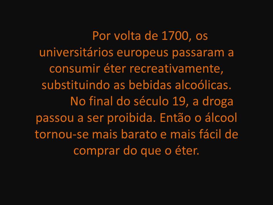 Por volta de 1700, os universitários europeus passaram a consumir éter recreativamente, substituindo as bebidas alcoólicas. No final do século 19, a d