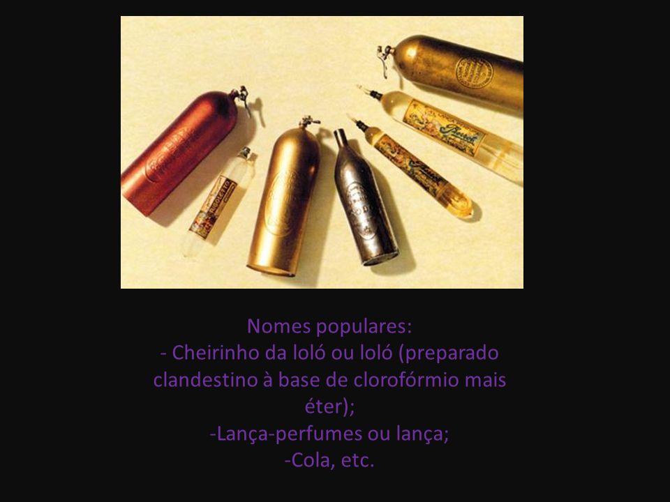 Nomes populares: - Cheirinho da loló ou loló (preparado clandestino à base de clorofórmio mais éter); -Lança-perfumes ou lança; -Cola, etc.