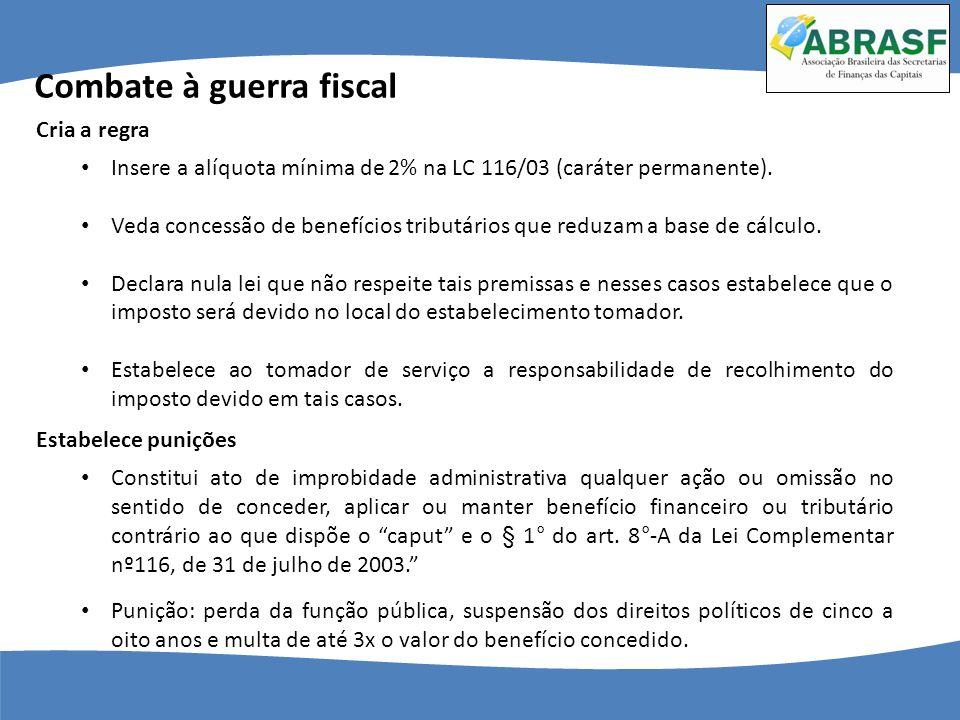 Combate à guerra fiscal Insere a alíquota mínima de 2% na LC 116/03 (caráter permanente). Veda concessão de benefícios tributários que reduzam a base