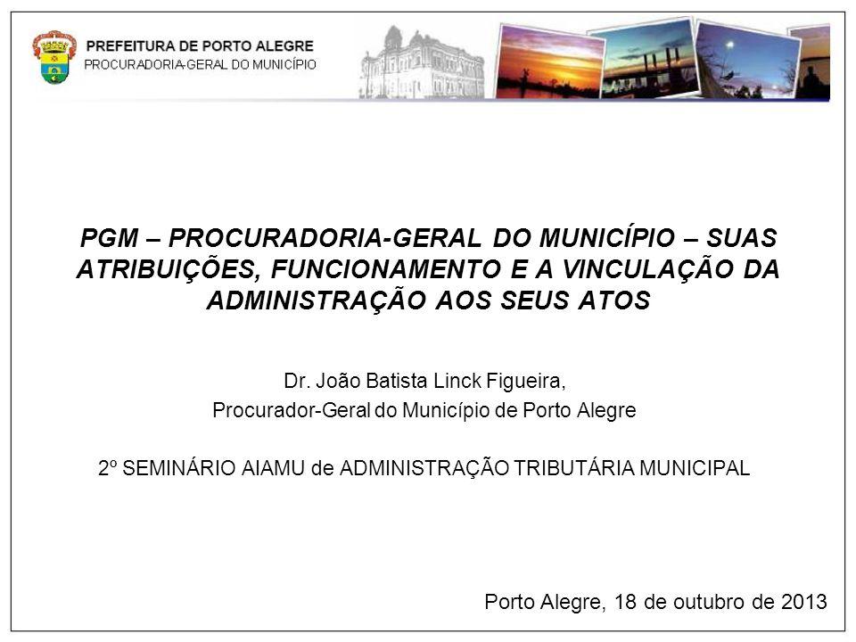 PGM – PROCURADORIA-GERAL DO MUNICÍPIO – SUAS ATRIBUIÇÕES, FUNCIONAMENTO E A VINCULAÇÃO DA ADMINISTRAÇÃO AOS SEUS ATOS Dr. João Batista Linck Figueira,