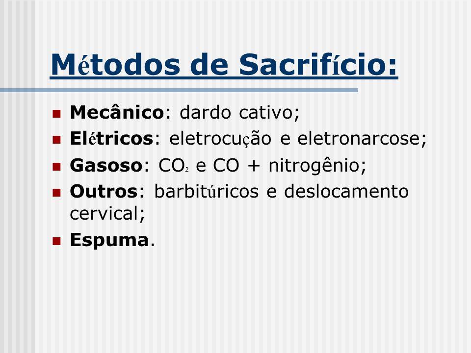 M é todos de Sacrif í cio: Mecânico: dardo cativo; El é tricos: eletrocu ç ão e eletronarcose; Gasoso: CO ² e CO + nitrogênio; Outros: barbit ú ricos