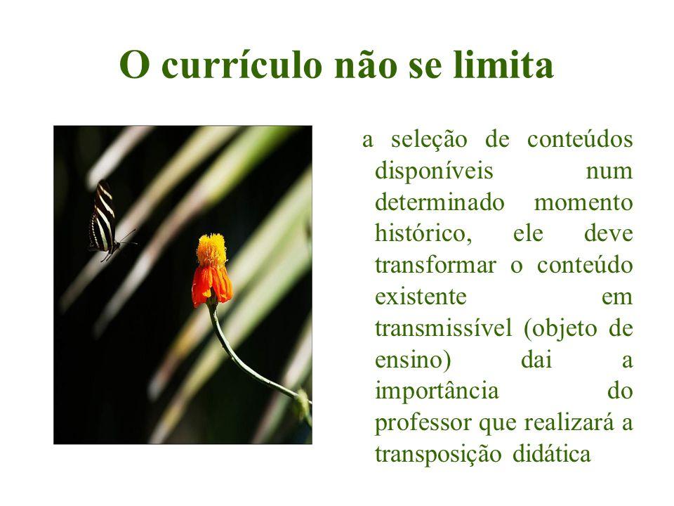 O currículo não se limita a seleção de conteúdos disponíveis num determinado momento histórico, ele deve transformar o conteúdo existente em transmiss