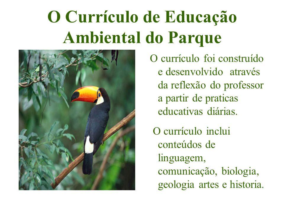 O Currículo de Educação Ambiental do Parque O currículo foi construído e desenvolvido através da reflexão do professor a partir de praticas educativas