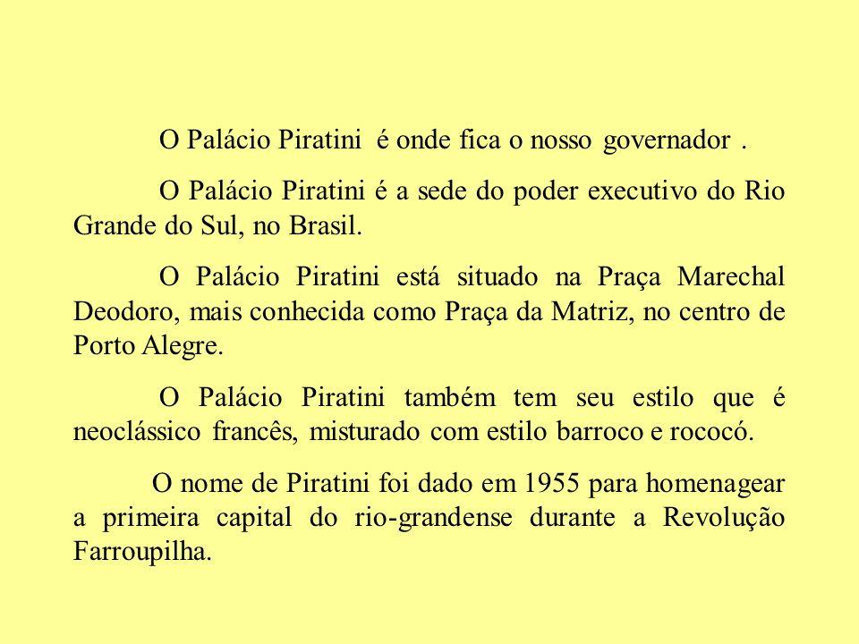 O Palácio Piratini é onde fica o nosso governador. O Palácio Piratini é a sede do poder executivo do Rio Grande do Sul, no Brasil. O Palácio Piratini