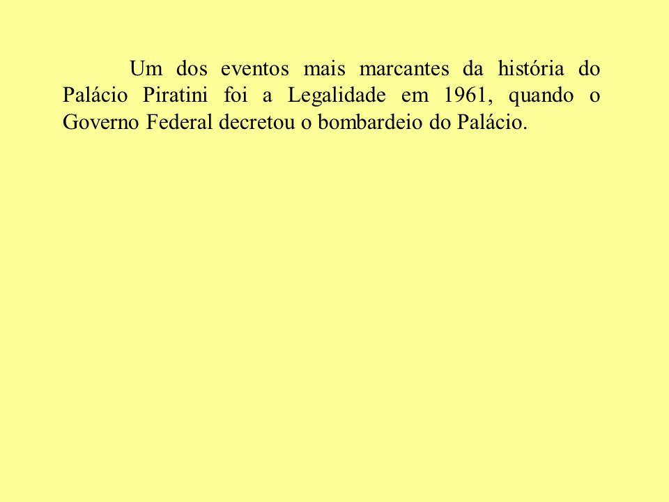 Um dos eventos mais marcantes da história do Palácio Piratini foi a Legalidade em 1961, quando o Governo Federal decretou o bombardeio do Palácio.