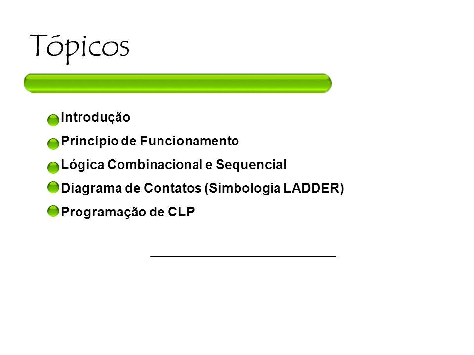 Tópicos Introdução Princípio de Funcionamento Lógica Combinacional e Sequencial Diagrama de Contatos (Simbologia LADDER) Programação de CLP