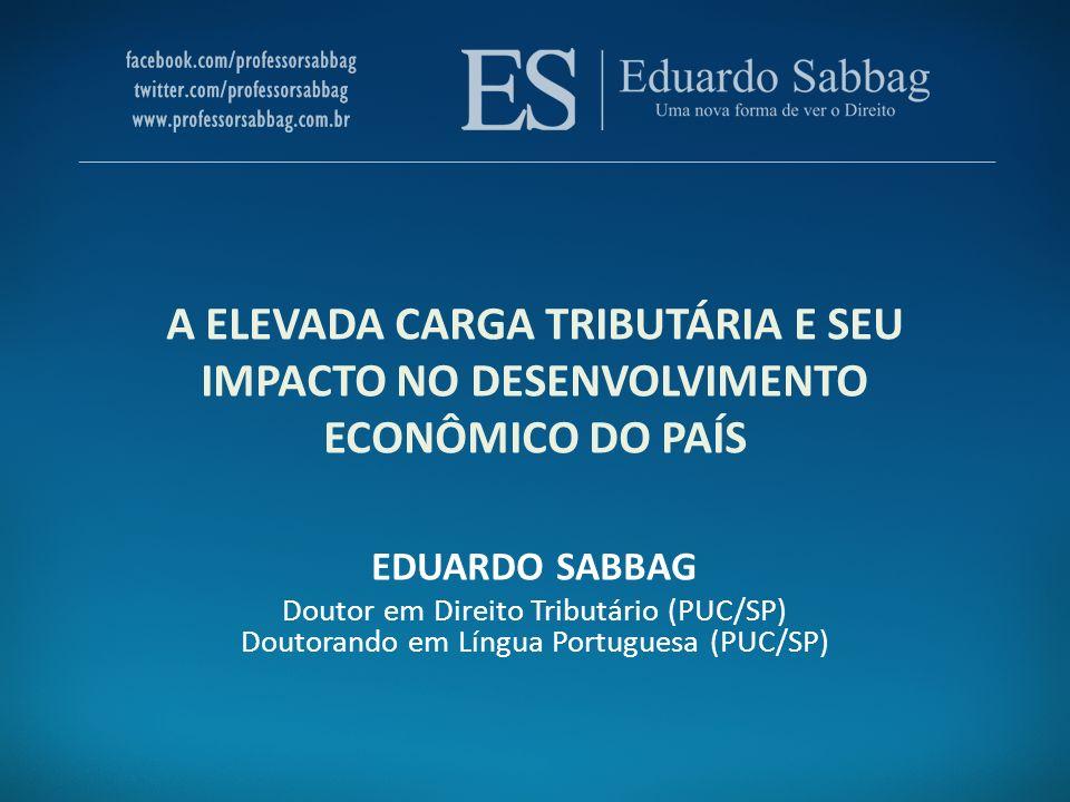 A ELEVADA CARGA TRIBUTÁRIA E SEU IMPACTO NO DESENVOLVIMENTO ECONÔMICO DO PAÍS EDUARDO SABBAG Doutor em Direito Tributário (PUC/SP) Doutorando em Língu