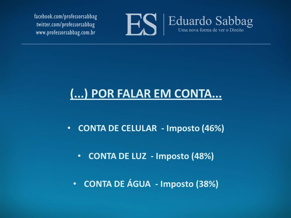 (...) POR FALAR EM CONTA... CONTA DE CELULAR - Imposto (46%) CONTA DE LUZ - Imposto (48%) CONTA DE ÁGUA - Imposto (38%)