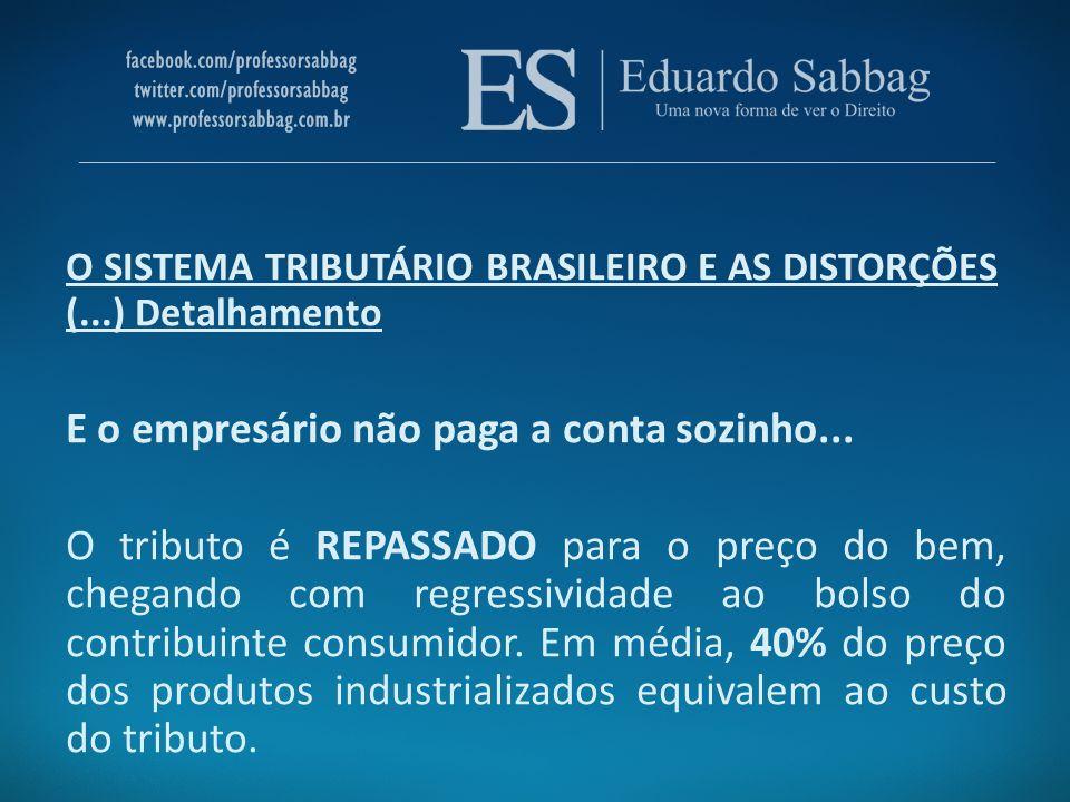 O SISTEMA TRIBUTÁRIO BRASILEIRO E AS DISTORÇÕES (...) Detalhamento E o empresário não paga a conta sozinho... O tributo é REPASSADO para o preço do be