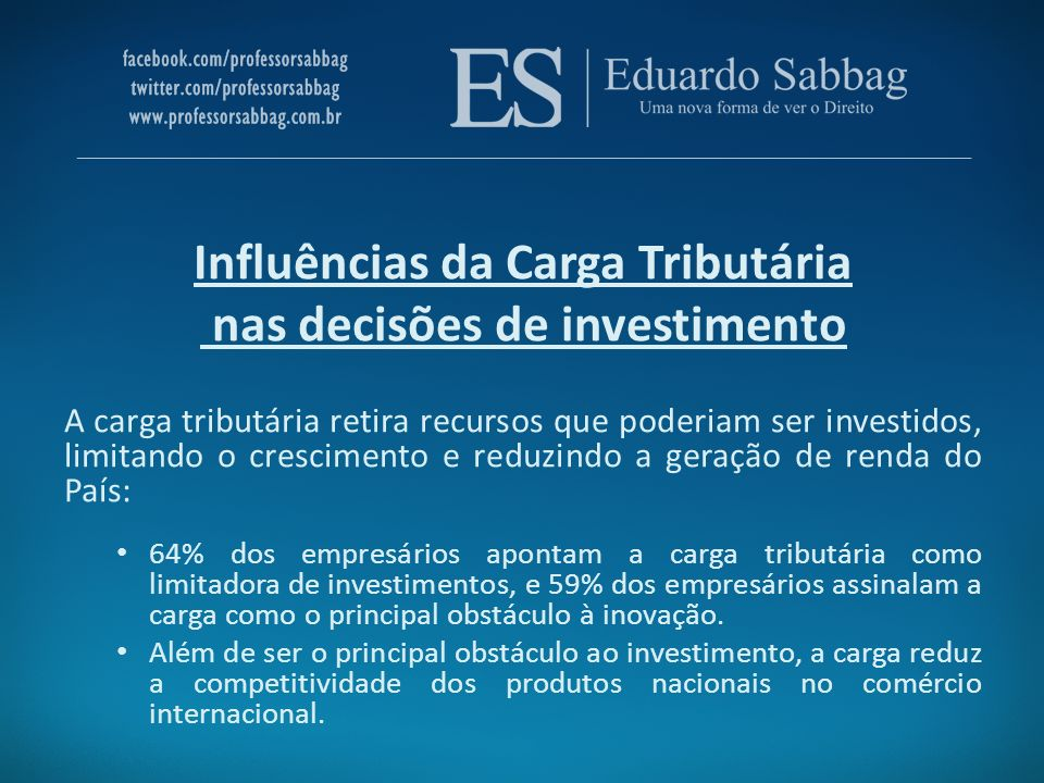 Influências da Carga Tributária nas decisões de investimento A carga tributária retira recursos que poderiam ser investidos, limitando o crescimento e