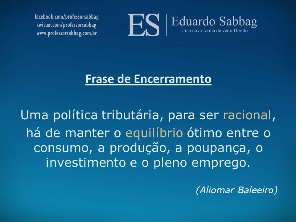 Frase de Encerramento Uma política tributária, para ser racional, há de manter o equilíbrio ótimo entre o consumo, a produção, a poupança, o investime