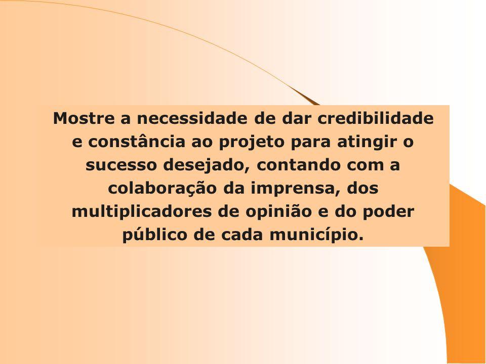 Mostre a necessidade de dar credibilidade e constância ao projeto para atingir o sucesso desejado, contando com a colaboração da imprensa, dos multiplicadores de opinião e do poder público de cada município.