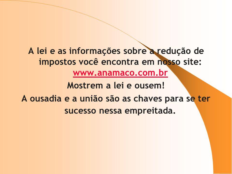 A lei e as informações sobre a redução de impostos você encontra em nosso site: www.anamaco.com.br www.anamaco.com.br Mostrem a lei e ousem! A ousadia