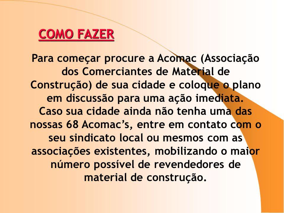 COMO FAZER Para começar procure a Acomac (Associação dos Comerciantes de Material de Construção) de sua cidade e coloque o plano em discussão para uma