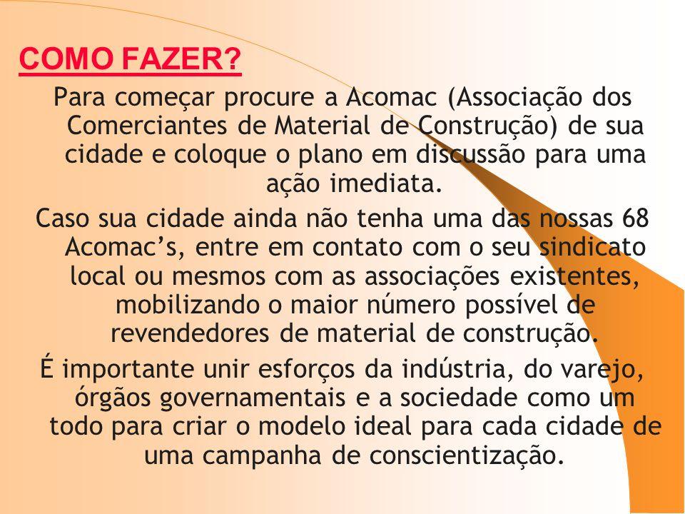COMO FAZER? Para começar procure a Acomac (Associação dos Comerciantes de Material de Construção) de sua cidade e coloque o plano em discussão para um