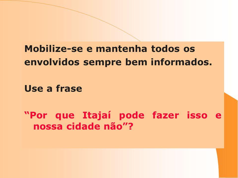 Mobilize-se e mantenha todos os envolvidos sempre bem informados. Use a frase Por que Itajaí pode fazer isso e nossa cidade não?