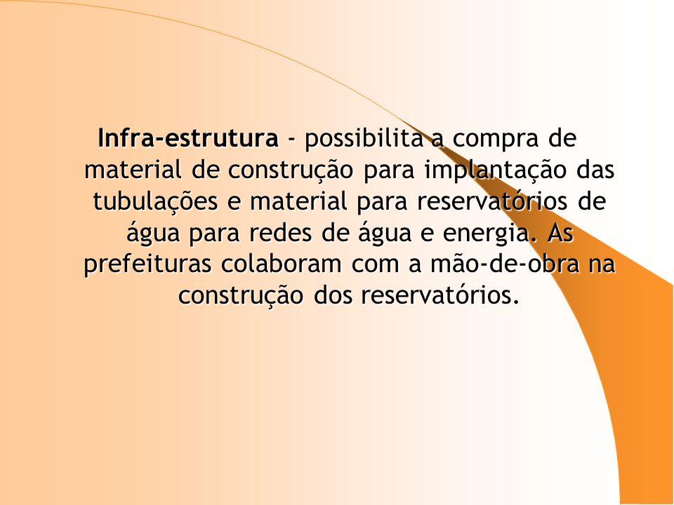 Infra-estrutura - possibilita a compra de material de construção para implantação das tubulações e material para reservatórios de água para redes de á