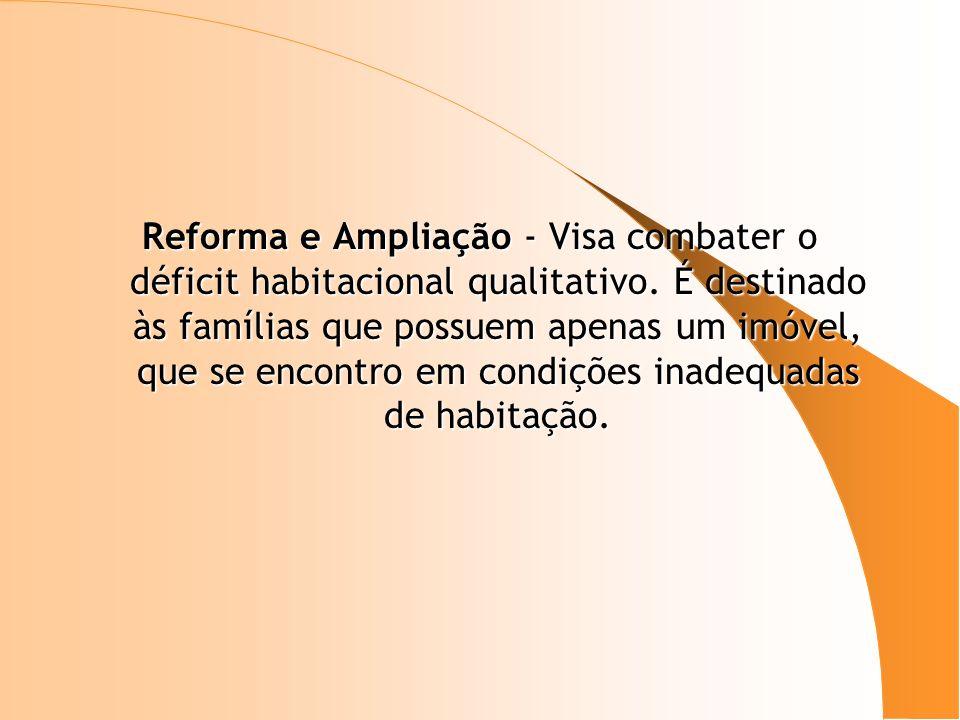 Reforma e Ampliação - Visa combater o déficit habitacional qualitativo. É destinado às famílias que possuem apenas um imóvel, que se encontro em condi