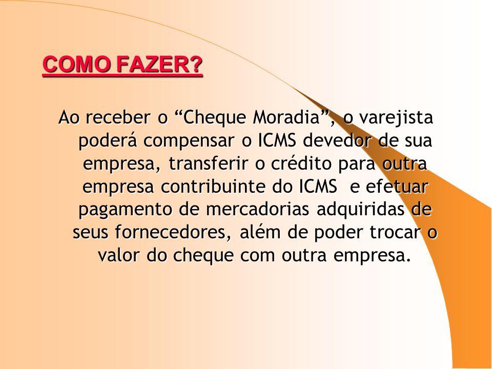 COMO FAZER? Ao receber o Cheque Moradia, o varejista poderá compensar o ICMS devedor de sua empresa, transferir o crédito para outra empresa contribui