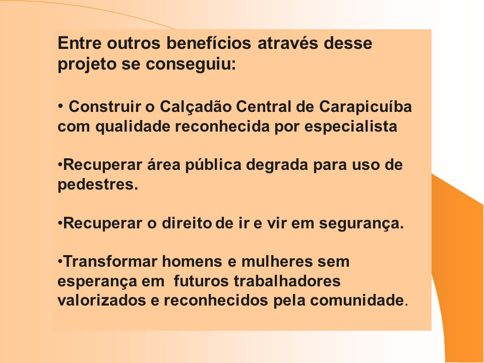 Entre outros benefícios através desse projeto se conseguiu: Construir o Calçadão Central de Carapicuíba com qualidade reconhecida por especialista Rec