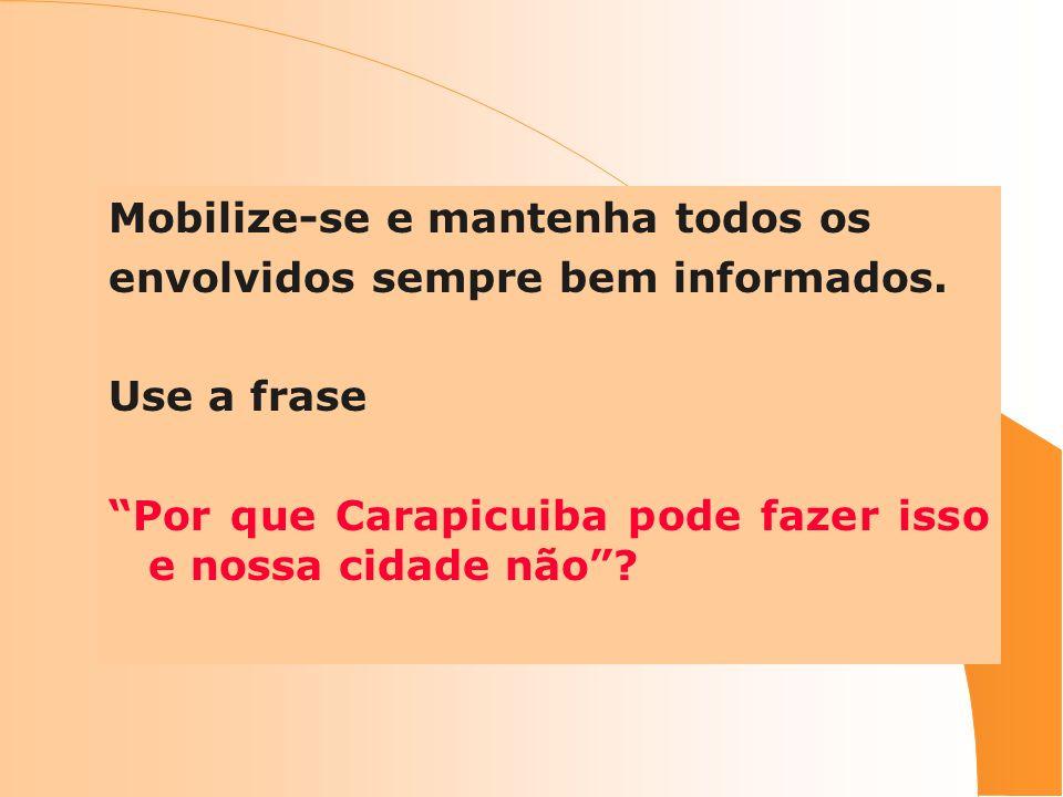 Mobilize-se e mantenha todos os envolvidos sempre bem informados. Use a frase Por que Carapicuiba pode fazer isso e nossa cidade não?