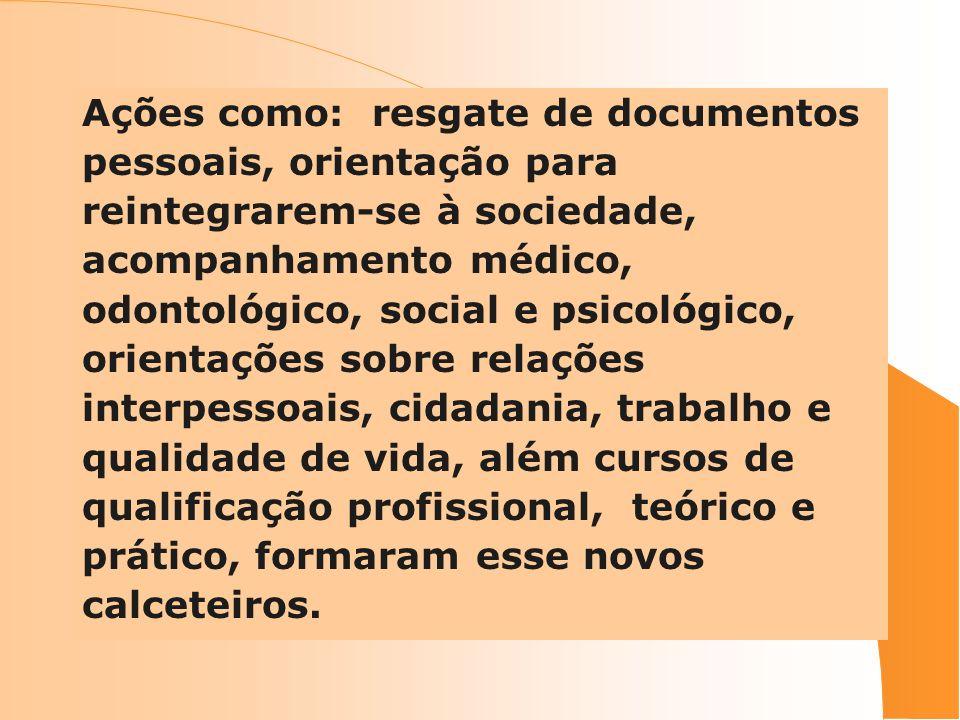 Ações como: resgate de documentos pessoais, orientação para reintegrarem-se à sociedade, acompanhamento médico, odontológico, social e psicológico, or