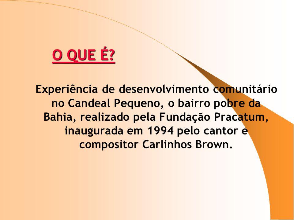 O QUE É? O QUE É? Experiência de desenvolvimento comunitário no Candeal Pequeno, o bairro pobre da Bahia, realizado pela Fundação Pracatum, inaugurada