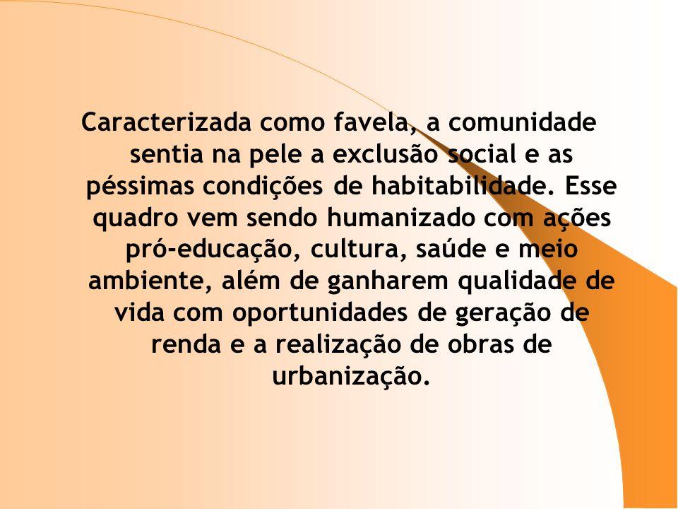 Caracterizada como favela, a comunidade sentia na pele a exclusão social e as péssimas condições de habitabilidade. Esse quadro vem sendo humanizado c