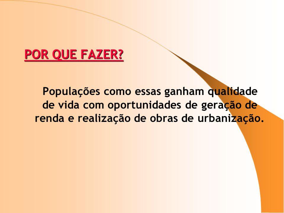 POR QUE FAZER? Populações como essas ganham qualidade de vida com oportunidades de geração de renda e realização de obras de urbanização.